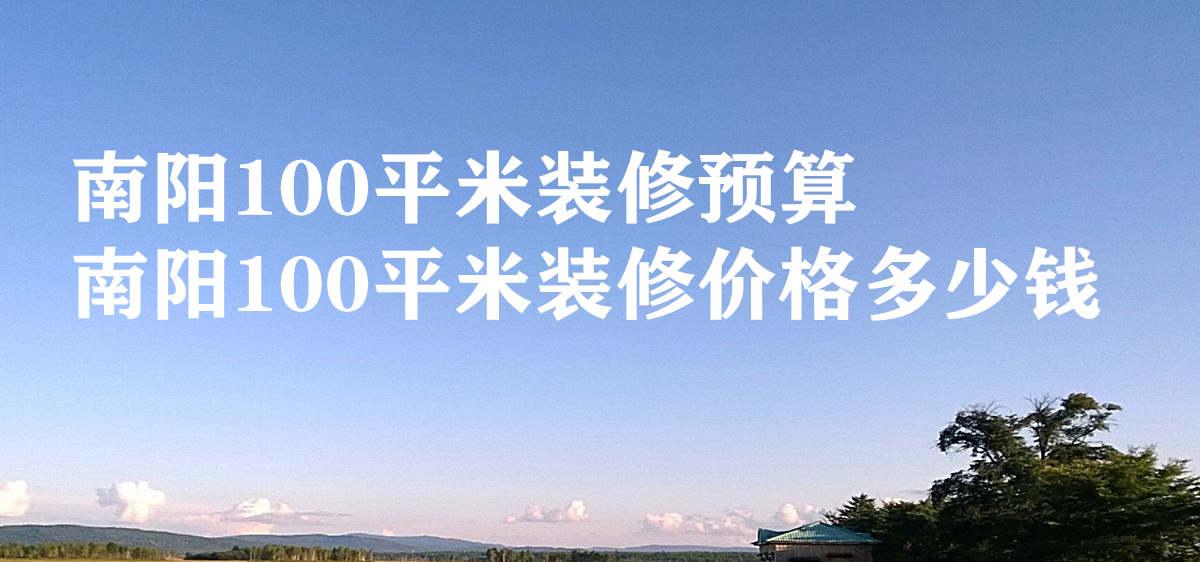 南阳100平米装修预算 南阳100平米装修价格多少钱
